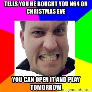 Asshole Father - TELLS YOU HE BOUGHT YOU N64 ON CHRISTMAS EVE YOU CAN OPEN IT AND PLAY TOMORROW