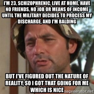 Carl Spackler - I'm 23, schizophrenic, live at home, have no friends, no job or means of income until the military decides to process my discharge, and I'm balding But I've figured out the nature of reality, so I got that going for me which is nice