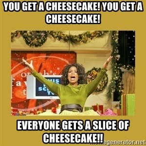 Oprah You get a - You get a cheesecake! you get a Cheesecake! Everyone gets a slice of cheesecake!!