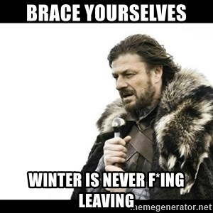 Winter is Coming - brace yourselves winter is never f*ing leaving