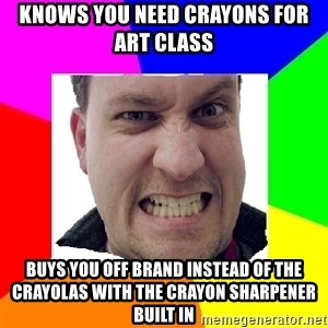 Asshole Father - Knows you need crayons for art class buys you off brand instead of the crayolas with the crayon sharpener built in
