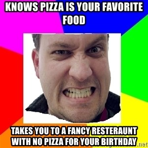 Asshole Father - knows pizza is your favorite food takes you to a fancy resteraunt with no pizza for your birthday