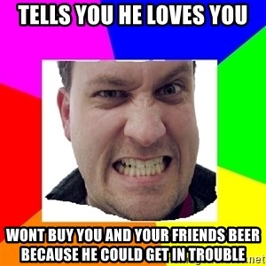 Asshole Father - tells you he loves you wont buy you and your friends beer because he could get in trouble