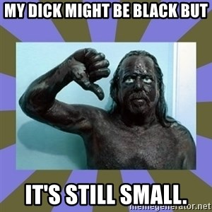 WANNABE BLACK MAN - MY DICK MIGHT BE BLACK BUT IT'S STILL SMALL.