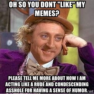 "Oh so you're - Oh so you dont ""like"" my memes? please tell me more about how i am acting like a rude and condescending asshole for having a sense of humor."