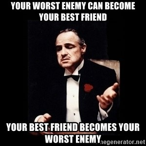Don Corleone - your worst enemy can become your best friend your best friend becomes your worst enemy