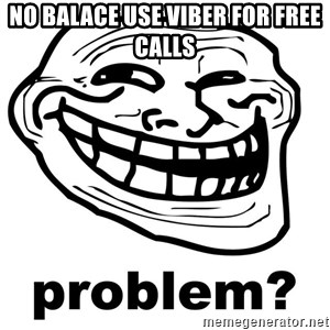 Trollface Problem - no balace use viber for free calls