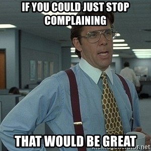 that would be great guy - if you could just stop complaining that would be great