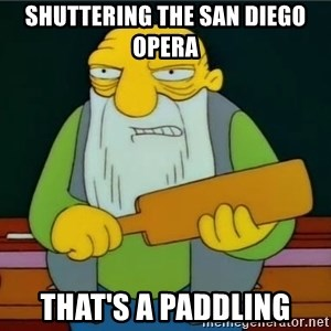 Thats a paddlin - Shuttering the San Diego Opera That's a Paddling