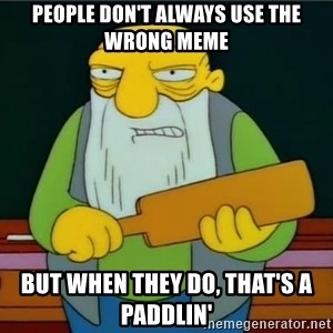 Thats a paddlin - people don't always use the wrong meme but when they do, that's a paddlin'