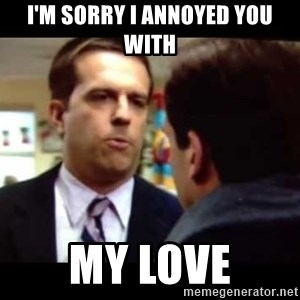 Andy bernard sorry if I annoyed you - I'm sorry i annoyed you with my love