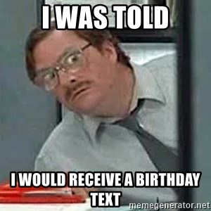 Milton's Red Stapler - I was told I would receive a birthday text
