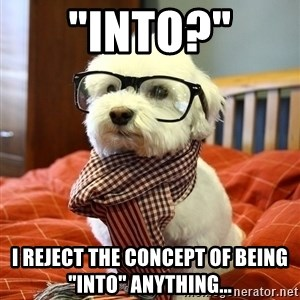 "hipster dog - ""Into?"" I reject the concept of being ""INTO"" anything..."