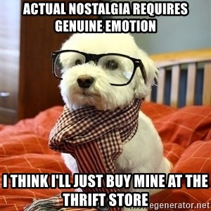hipster dog - actual nostalgia requires genuine emotion i think i'll just buy mine at the thrift store