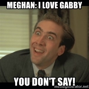 Nick Cage - Meghan: I love Gabby You don't say!