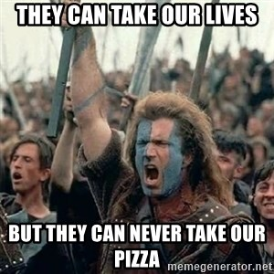 William Wallace braveheart mel gibson lol - They can take our lives but they can never take our pizza