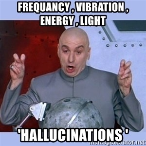 Dr Evil meme - frequancy , vibration , energy , light  'hallucinations '
