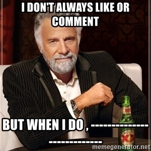 The Most Interesting Man In The World - i DON'T always like or comment  but when i do , ---------------------------