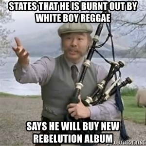contradiction - states that he is burnt out by white boy reggae says he will buy new rebelution album