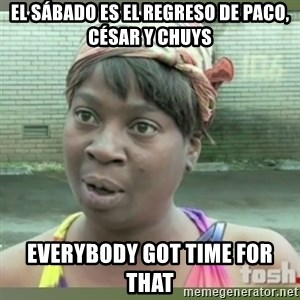 Everybody got time for that - el sábado es el regreso de paco, césar y chuys everybody got time for that