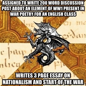 History Major Heraldic Beast - ASSIGNED TO WRITE 200 WORD DISCUSSION POST ABOUT AN ELEMENT OF WW1 present in WAR POETRY FOR an ENGLISH class WRITES 3 PAGE ESSAY ON NATIONALISM AND START OF THE WAR