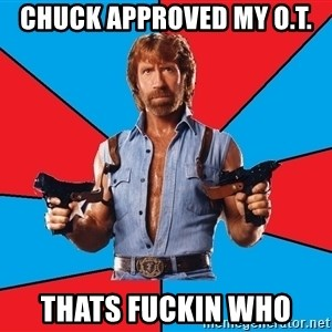 Chuck Norris  - Chuck approved my O.T.  thats fuckin who