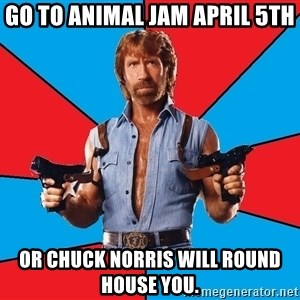 Chuck Norris  - Go to Animal Jam April 5th Or Chuck Norris will Round House you.