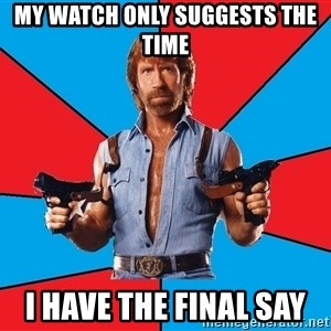 Chuck Norris  - My watch only suggests the time  I have the final say