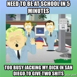 Jackin it in San Diego - Need to be at school in 5 minutes Too busy jacking my dick in San Diego to give two shits