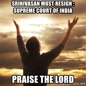 Praise - srinivasan must resign : Supreme court of india praise the Lord