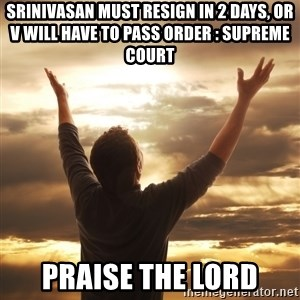 Praise - srinivasan must resign in 2 days, or v will have to pass order : supreme court praise the lord
