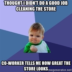 Success Kid - thought i didn't do a good job cleaning the store co-worker tells me how great the store looks