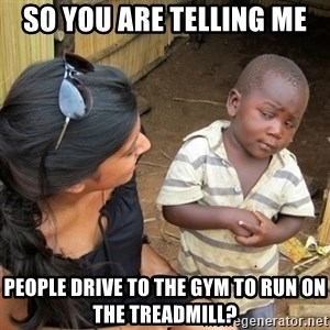 skeptical black kid - So YOU ARE TELLING ME PEOPLE DRIVE TO THE GYM TO RUN ON THE TREADMILL?
