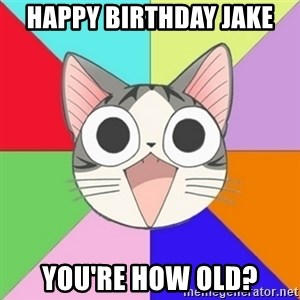 Nya Typical Anime Fans  - happy birthday jake you're how old?