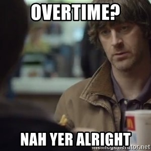 nah you're alright - overtime? nah yer alright