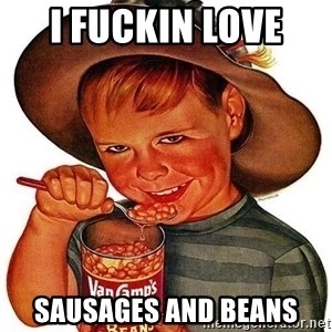 Beans Motherfucker - I fuckin love  Sausages and beans
