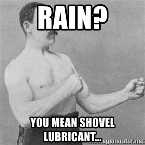 Overly Manly Man, man - Rain? You mean shovel lubricant...