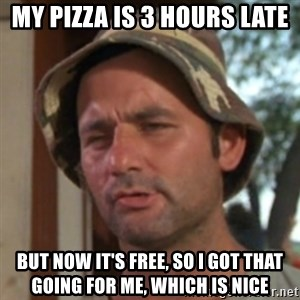 Carl Spackler - My pizza is 3 hours late but now it's free, so i got that going for me, which is nice