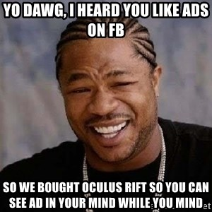 Yo Dawg - Yo dawg, I heard you like ads on fb so we bought oculus rift so you can see ad in your mind while you mind
