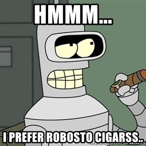 Typical Bender - Hmmm... I prefer robosto cigarss..