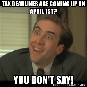 Nick Cage - tax deadlines are coming up on april 1st? you don't say!