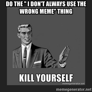 """kill yourself guy - do the """" I don't always use the wrong meme"""" thing"""