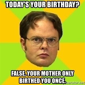 Courage Dwight - Today's your birthday? False. Your mother only birthed you once.