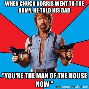 """Chuck Norris  - when chuck norris went to the army. he told his dad """"you're the man of the house now """""""