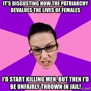 Privilege Denying Feminist - it's disgusting how the patriarchy devalues the lives of females i'd start killing men, but then i'd be unfairly thrown in jail!
