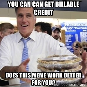 Romney with pies - You can can get billable credit Does this meme work better for you?