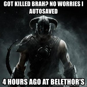 Scumbag Dovahkiin - Got killed brah? No worries I autosaved 4 hours ago at belethor's