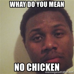 Nick2Known - whay do you mean no chicken