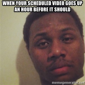 Nick2Known - When your scheduled video goes up an hour before it should