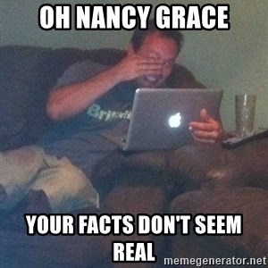Meme Dad - oh nancy grace your facts don't seem real
